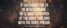 If God wants you to be with someone, He'll make it happen at the right time and with the right person.