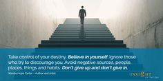 motivational quote: Take control of your destiny. Believe in yourself. Ignore those who try to discourage you. Avoid negative sources, people, places, things and habits. Don't give up and don't give in. Wanda Hope Carter – Author and Artist