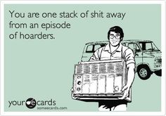 You are ONE STACK of shit away from an episode of hoarders.....(there is a FINE line people, You know who you are....LOL)