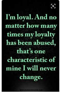 Quotes About EX : QUOTATION – Image : As the quote says – Description I'm loyal. And no matter how many times my loyalty has been abused, that's one characteristic of mine I will never change. Loyal Quotes, True Quotes, Great Quotes, Quotes To Live By, Motivational Quotes, Inspirational Quotes, Rich Quotes, Random Quotes, Famous Quotes