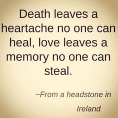 death leaves a heartache no one can heal, love leaves a memory no one can steal. - Irish headstone (Good-bye and love to my mother and all her sisters. Life Quotes Love, Great Quotes, Quotes To Live By, Me Quotes, Inspirational Quotes, Rip Dad Quotes, Missing Quotes, Quotes Images, Motivational