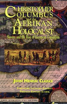 Christopher Columbus and the Afrikan Holocaust: Slavery and the Rise of European Capitalism BY THE LATE John Henrik Clarke