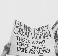 behind every great woman ... there's a shit ton of other dope ass women
