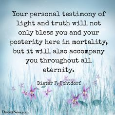 Your personal testimony of light and truth will not only bless you and your posterity here in mortality, but it will also accompany you throughout all eternity. - Dieter F. Uchtdorf
