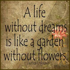 You must plant dreams in your heart and nurture those seeds. Plant, dream, bloom, and grow!