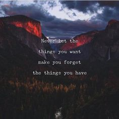 Never let the things you want make you forget the things you have.. via (http://ift.tt/2vEK0Mz)