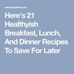 Here's 21 Healthyish Breakfast, Lunch, And Dinner Recipes To Save For Later