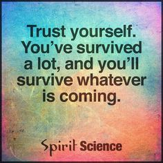 Trust Yourself You've Survived A  Lot, You'll Survive Whatever is Coming.