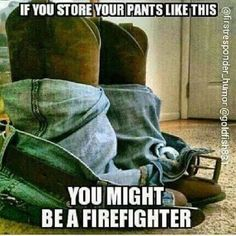 Firefighters You might be a firefighter if. I did it this way for 12 years, except no boots. Untied tennis shoes and put laces inside. Laid pants and shirt out a certain way so one grab pulls them on. Firefighter School, Firefighter Paramedic, Firefighter Love, Female Firefighter, Firefighters Girlfriend, Firemen, Volunteer Firefighter Quotes, Firefighter Bedroom, Women Firefighters