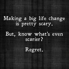 Make a big life change is pretty scary. But know what's even scarier? Regret!