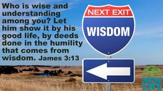 Who is wise and understanding among you? Let him show it by his good life, by deeds done in the humility that comes from wisdom. – James 3:13
