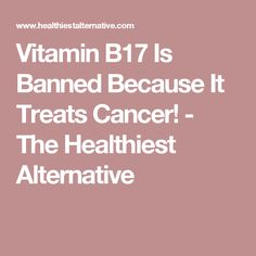 Vitamin B17 Is Banned Because It Treats Cancer! - The Healthiest Alternative