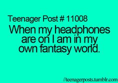 When my headphones are on I am in my own fantasy world.