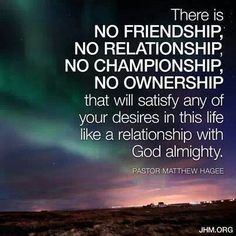 There is No friendship, relationship, championship, ownership that will satisfy any of your desires in this life like a relationship with God almighty. Bible Verses Quotes, Faith Quotes, Scriptures, Godly Quotes, Life Quotes, John Hagee, Inspirational Verses, Uplifting Quotes, My Salvation