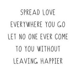 Spread love everywhere you go let no one ever come to you without leaving happier.