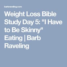 "Weight Loss Bible Study Day 5: ""I Have to Be Skinny"" Eating 