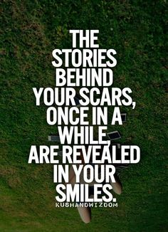 ... those smiles tell of how hard your travels sometimes were, but they also tell of how bravely you traveled & how far you've come ... I'm so glad for those scars & those smiles, cause that means you are still here .... & that makes ME smile.