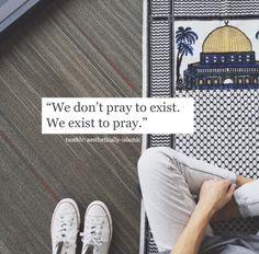 We don't pray to exist,  We exist to pray.  #AllahuAkbar #Alhamdulillah
