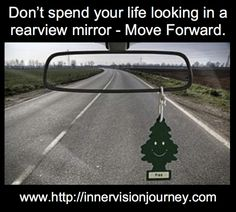 Don't spend your life looking in a rearview mirror- Move Forward