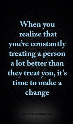 When you realize that you're constantly treating a person a lot better than they treat you, it's time to make a change