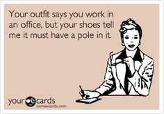 Funny Workplace Ecard: Your outfit says you work in an office, but your shoes tell me it must have a pole in it.