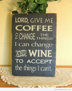 Lord Give Me Coffee To Change The Things I Can Change And Wine To Accept The…