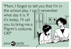 'Mom, I forgot to tell you that I'm in the school play. I can't remember what day it is. If it's today, I'll call you to bring me a Pilgrim's costume, OK?'