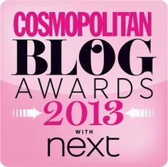Cosmopolitan Blog Awards 2013 - Ladies we have entered the Cosmopolitan Best Blog 2013 competition.  The Cosmopolitan Blog Awards are back for their fourth year. They're set to be bigger and better than ever and we need you to get involved.