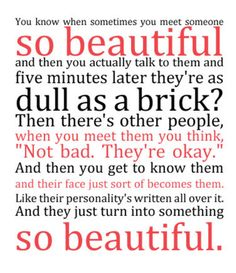 ♥ who you choose to be as a person is what truly determines how beautiful you are on the outside. I think of this in terms of people who have a bad attitude and people who are uplifting...the difference is staggering