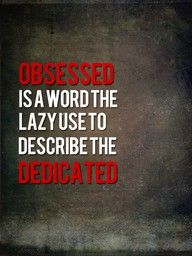 Obsessed is a word the lazy use to describe the dedicated - a true quotation that all cyclists and sports enthusiasts should live by!