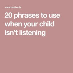 20 phrases to use when your child isn't listening