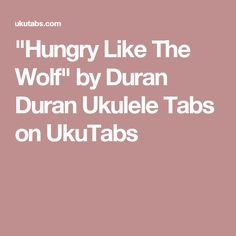 """Hungry Like The Wolf"" by Duran Duran Ukulele Tabs on UkuTabs"