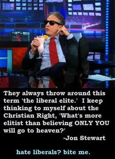 """Jon Stewart from the Daily Show quote. """"They always throw around this term """"the liberal elite"""". I keep thinking to myself about the Christian Right what is more elitist them believing only you will go to heaven?"""""""