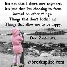 It's not that I don't care anymore, it's just that I'm choosing to focus instead on other things.  Things that don't bother me.  Things that allow me to be happy.  - Doe Zantamata  #quotes #relationship quotes