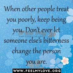 When other people treat you poorly keep being you | When other people treat you poorly, keep being you.