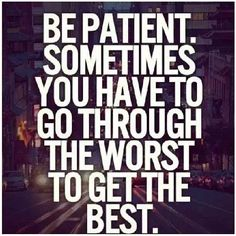 Be patient Sometimes you have to go through the worst to get the best | Inspirational Quotes