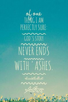 There is beauty for ashes, that's what He promises. I don't always know what that looks like, the ashes sometimes are mounded so high, I fear the beauty will never reach me. Great Quotes, Quotes To Live By, Me Quotes, Inspirational Quotes, The Words, Cool Words, Elizabeth Elliot, Jim Elliot, Adonai Elohim