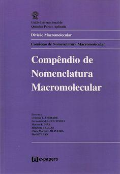ANDRADE, Cristina T. (Eds.) et al. Compêndio de nomenclatura macromolecular. [Compendium of macromolecular nomenclature (inglês)]. Tradução de . Rio de Janeiro: E-papers, 2002. xii, 193 p. Inclui bibliografia e índice; il. tab. quad.; 28x21cm. ISBN 8587922319.  Palavras-chave: POLIMEROS/Nomenclatura; MACROMOLECULAS/Nomenclatura.  CDU 678.7 / U58c / 2002
