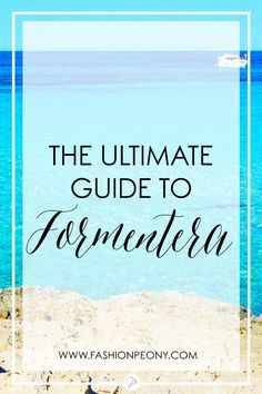 The ultimate guide to Formentera | The fashion peony's blog | How to get there, best beaches, what to do and much much more!