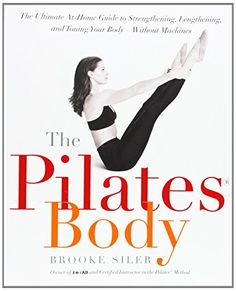 The Pilates Body: The Ultimate At-Home Guide to Strengthening, Lengthening and Toning Your Body- Without Machines: Brooke Siler: 9780767903967: Amazon.com: Books