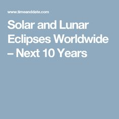Solar and Lunar Eclipses Worldwide – Next 10 Years