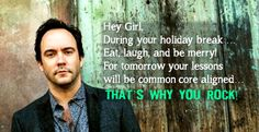 Hey Girl, During your holiday break …  Eat, laugh, and be merry! For tomorrow your lessons will be common core aligned…THAT'S WHY YOU ROCK!