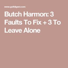 Butch Harmon: 3 Faults To Fix + 3 To Leave Alone