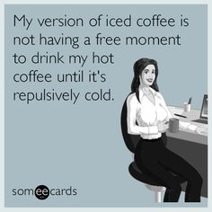 Free and Funny Workplace Ecard: My version of iced coffee is not having a free moment to drink my hot coffee until it's repulsively cold. Create and send your own custom Workplace ecard. Hot Coffee, Iced Coffee, Real Coffee, Coffee Menu, Iced Tea, Coffee Time, Office Humor, Work Humor, Office Quotes