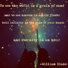 """""""To see the world in a grain of sand, and to see heaven in a wild flower, hold infinity in the palm of your hands, and eternity in an hour."""" -William Blake Quote"""