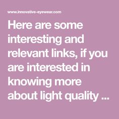 Here are some interesting and relevant links, if you are interested in knowing more about light quality and eye health:   Light and Color Blue Light Hazard Sleep Disorders and Blue Light The Dangers of Energy Saving Bulbs LED Light Light Pollution Scientific Studies   Light and Color: A great website with the newest research …