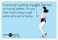 Funny Reminders Ecard: Everybodys getting engaged, married or having babies...im just over here trying to get some abs and a booty.
