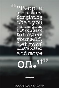"Motivational Quote: ""People can be more forgiving than you can imagine. But you have to forgive yourself. Let go of what's bitter and move on."" – Bill Cosby  Follow: https://www.pinterest.com/recoveryexpert"