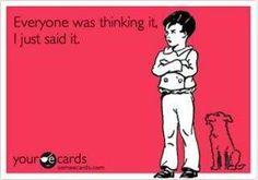 haha I'm always the bad guy that says it ;)