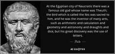 At the Egyptian city of Naucratis there was a famous old god whose name was Theuth; the bird which is called the Ibis was sacred to him, and he was the inventor of many arts, such as arithmetic and calculation and geometry and astronomy and draughts and dice, but his great discovery was the use of letters. - Plato